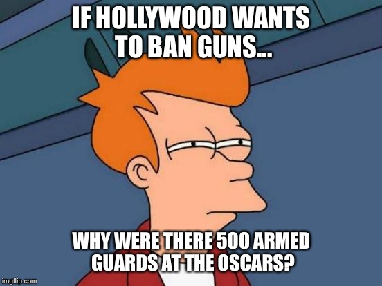 Futurama Fry Meme | IF HOLLYWOOD WANTS TO BAN GUNS... WHY WERE THERE 500 ARMED GUARDS AT THE OSCARS? | image tagged in memes,futurama fry | made w/ Imgflip meme maker