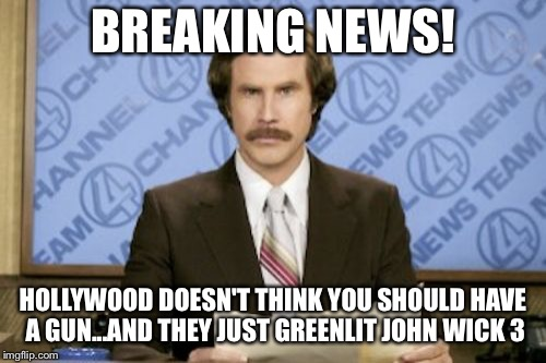 Ron Burgundy Meme | BREAKING NEWS! HOLLYWOOD DOESN'T THINK YOU SHOULD HAVE A GUN...AND THEY JUST GREENLIT JOHN WICK 3 | image tagged in memes,ron burgundy | made w/ Imgflip meme maker