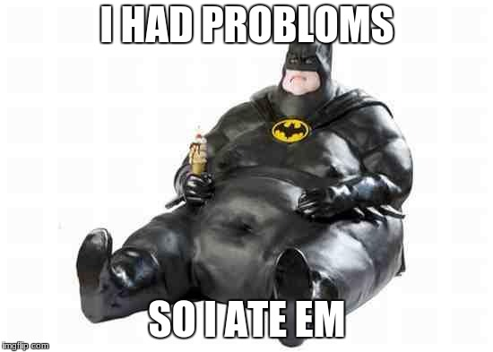 Sitting Fat Batman | I HAD PROBLOMS SO I ATE EM | image tagged in sitting fat batman | made w/ Imgflip meme maker