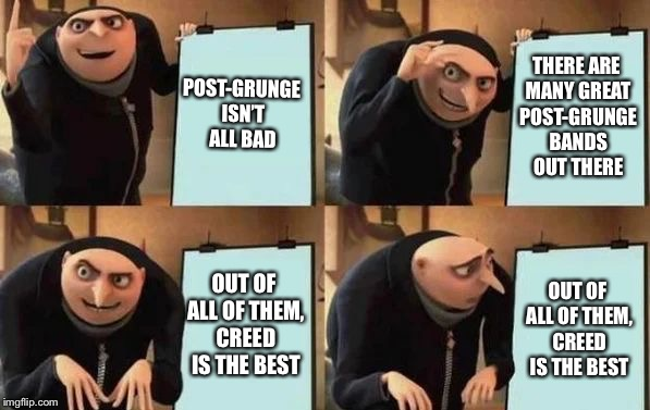 Gru's Plan | POST-GRUNGE ISN'T ALL BAD THERE ARE MANY GREAT POST-GRUNGE BANDS OUT THERE OUT OF ALL OF THEM, CREED IS THE BEST OUT OF ALL OF THEM, CREED I | image tagged in gru's plan | made w/ Imgflip meme maker