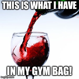 red wine | THIS IS WHAT I HAVE IN MY GYM BAG! | image tagged in red wine | made w/ Imgflip meme maker