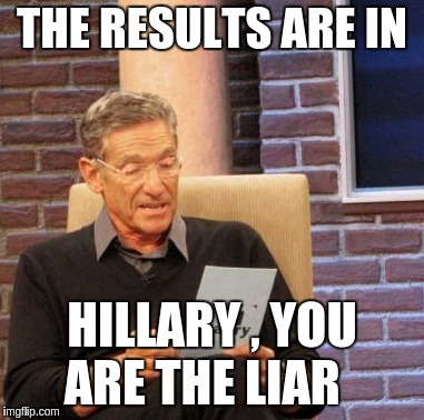 Maury Lie Detector |  THE RESULTS ARE IN; HILLARY , YOU ARE THE LIAR | image tagged in memes,maury lie detector | made w/ Imgflip meme maker