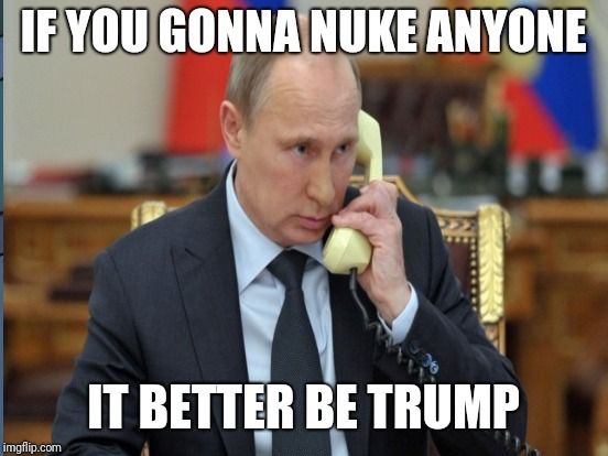 IF YOU GONNA NUKE ANYONE IT BETTER BE TRUMP | made w/ Imgflip meme maker