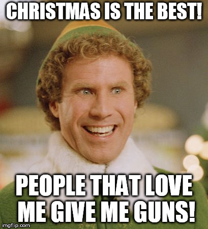 Buddy The Elf Meme |  CHRISTMAS IS THE BEST! PEOPLE THAT LOVE ME GIVE ME GUNS! | image tagged in memes,buddy the elf | made w/ Imgflip meme maker