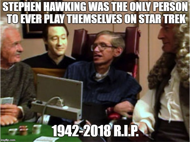 R.I.P. Dr. Hawking. Godspeed to you. | STEPHEN HAWKING WAS THE ONLY PERSON TO EVER PLAY THEMSELVES ON STAR TREK 1942-2018 R.I.P. | image tagged in stephen hawking on star trek,einstein,sir isaac newton,commander data,poker | made w/ Imgflip meme maker