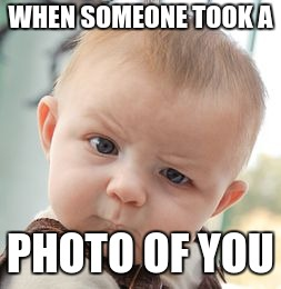 Skeptical Baby Meme | WHEN SOMEONE TOOK A PHOTO OF YOU | image tagged in memes,skeptical baby | made w/ Imgflip meme maker