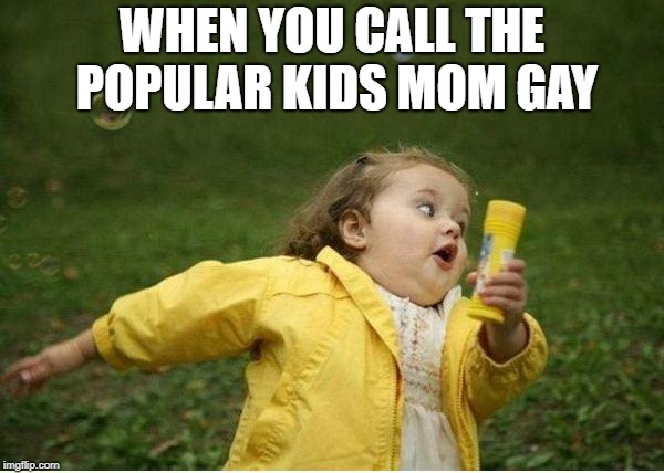 Chubby Bubbles Girl Meme | WHEN YOU CALL THE POPULAR KIDS MOM GAY | image tagged in memes,chubby bubbles girl | made w/ Imgflip meme maker