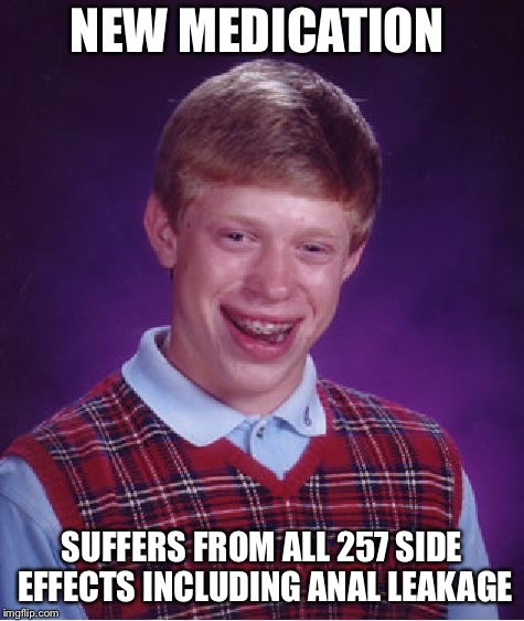 Bad Luck Brian Meme | NEW MEDICATION SUFFERS FROM ALL 257 SIDE EFFECTS INCLUDING ANAL LEAKAGE | image tagged in memes,bad luck brian | made w/ Imgflip meme maker