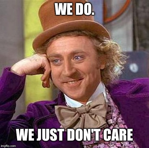 Creepy Condescending Wonka Meme | WE DO. WE JUST DON'T CARE | image tagged in memes,creepy condescending wonka | made w/ Imgflip meme maker