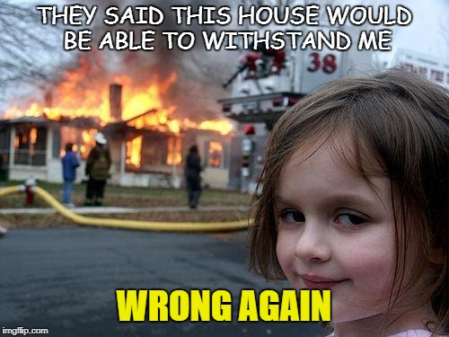 Disaster Girl Meme | THEY SAID THIS HOUSE WOULD BE ABLE TO WITHSTAND ME WRONG AGAIN | image tagged in memes,disaster girl | made w/ Imgflip meme maker