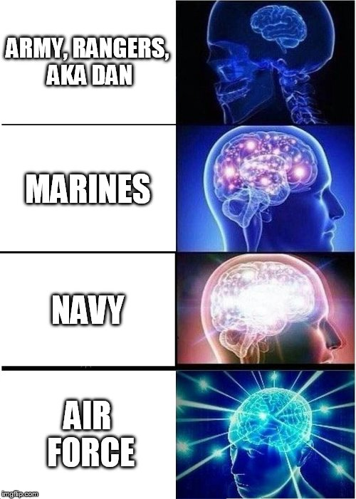 Expanding Brain Meme | ARMY, RANGERS, AKA DAN MARINES NAVY AIR FORCE | image tagged in memes,expanding brain | made w/ Imgflip meme maker