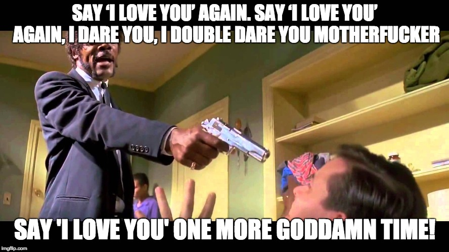 SAY 'I LOVE YOU' AGAIN. SAY 'I LOVE YOU' AGAIN, I DARE YOU, I DOUBLE DARE YOU MOTHERF**KER SAY 'I LOVE YOU' ONE MORE GO***MN TIME! | image tagged in lr | made w/ Imgflip meme maker