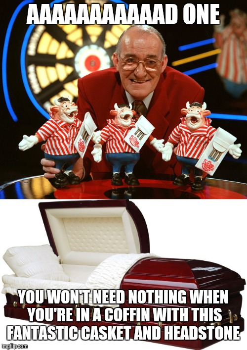Too soon?? | AAAAAAAAAAAD ONE YOU WON'T NEED NOTHING WHEN YOU'RE IN A COFFIN WITH THIS FANTASTIC CASKET AND HEADSTONE | image tagged in bully | made w/ Imgflip meme maker