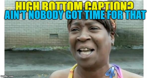 HIGH BOTTOM CAPTION? AIN'T NOBODY GOT TIME FOR THAT | made w/ Imgflip meme maker