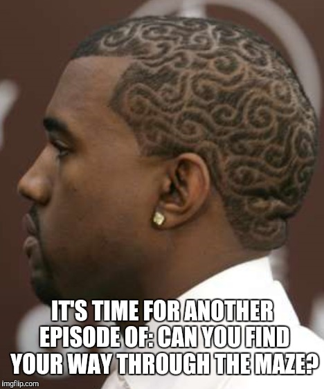 I'll bet you can't. | IT'S TIME FOR ANOTHER EPISODE OF: CAN YOU FIND YOUR WAY THROUGH THE MAZE? | image tagged in memes,funny,hair,bad haircut | made w/ Imgflip meme maker