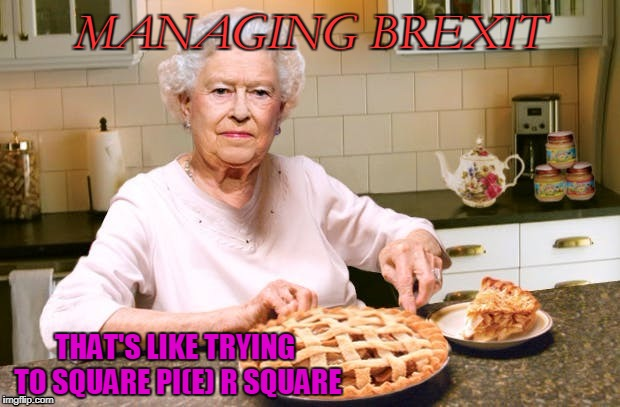 Today is pi(e) day! Found this image by Raydog in a comment section, stole it and wrote my pie text on it. | MANAGING BREXIT THAT'S LIKE TRYING TO SQUARE PI(E) R SQUARE | image tagged in pi day | made w/ Imgflip meme maker