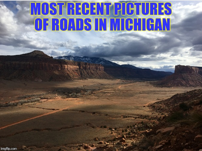 Pure mich....son of a..  friggin potholes...  | MOST RECENT PICTURES OF ROADS IN MICHIGAN | image tagged in pothole,michigan,sorry not sorry,lmao | made w/ Imgflip meme maker