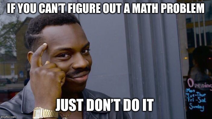 Roll Safe Think About It Meme | IF YOU CAN'T FIGURE OUT A MATH PROBLEM JUST DON'T DO IT | image tagged in memes,roll safe think about it | made w/ Imgflip meme maker