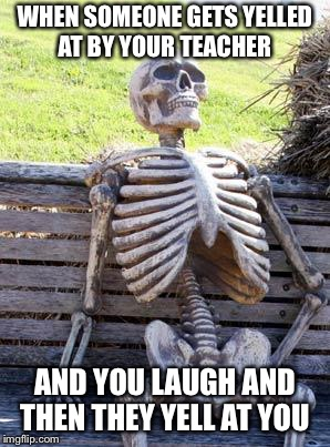 Waiting Skeleton Meme | WHEN SOMEONE GETS YELLED AT BY YOUR TEACHER AND YOU LAUGH AND THEN THEY YELL AT YOU | image tagged in memes,waiting skeleton | made w/ Imgflip meme maker