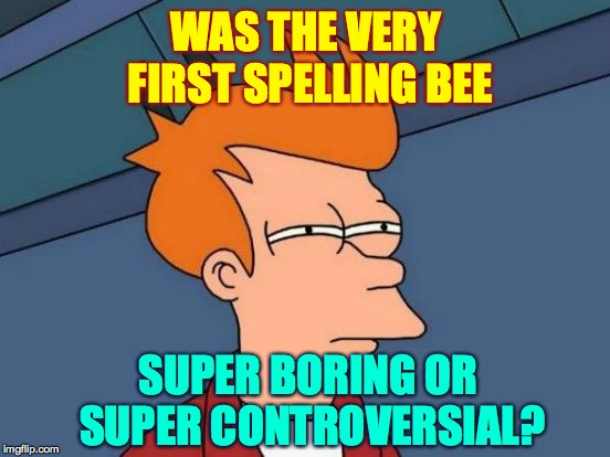 Futurama Fry | WAS THE VERY FIRST SPELLING BEE SUPER BORING OR SUPER CONTROVERSIAL? | image tagged in memes,futurama fry,spelling | made w/ Imgflip meme maker