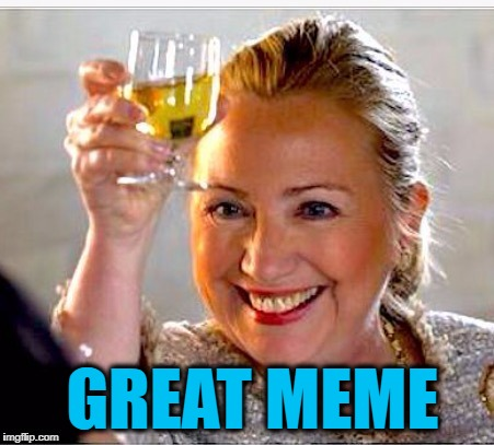 clinton toast | GREAT MEME | image tagged in clinton toast | made w/ Imgflip meme maker