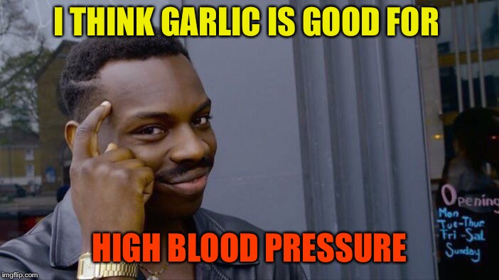Roll Safe Think About It Meme | I THINK GARLIC IS GOOD FOR HIGH BLOOD PRESSURE | image tagged in memes,roll safe think about it | made w/ Imgflip meme maker