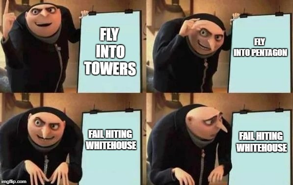 Gru's Plan | FLY INTO TOWERS FLY INTO PENTAGON FAIL HITING WHITEHOUSE FAIL HITING WHITEHOUSE | image tagged in gru's plan | made w/ Imgflip meme maker