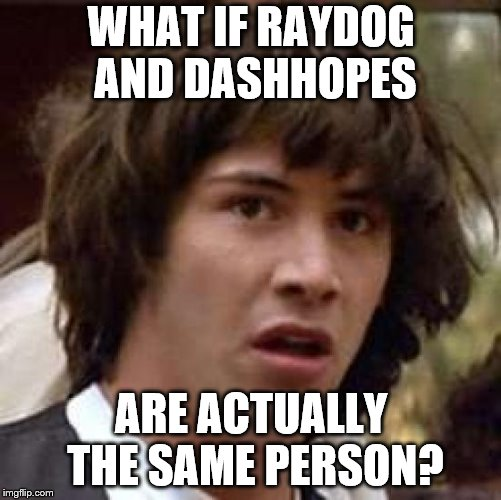 Conspiracy Keanu Meme | WHAT IF RAYDOG AND DASHHOPES ARE ACTUALLY THE SAME PERSON? | image tagged in memes,conspiracy keanu | made w/ Imgflip meme maker