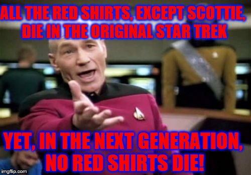 Picard Wtf Meme | ALL THE RED SHIRTS, EXCEPT SCOTTIE, DIE IN THE ORIGINAL STAR TREK YET, IN THE NEXT GENERATION, NO RED SHIRTS DIE! | image tagged in memes,picard wtf | made w/ Imgflip meme maker