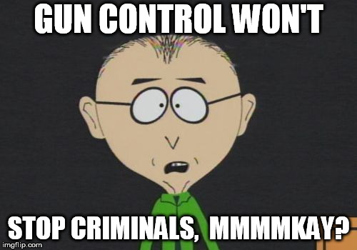 Mr Mackey Meme |  GUN CONTROL WON'T; STOP CRIMINALS,  MMMMKAY? | image tagged in memes,mr mackey | made w/ Imgflip meme maker