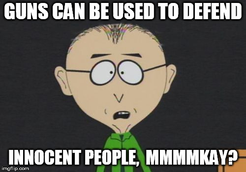 Mr Mackey Meme |  GUNS CAN BE USED TO DEFEND; INNOCENT PEOPLE,  MMMMKAY? | image tagged in memes,mr mackey | made w/ Imgflip meme maker