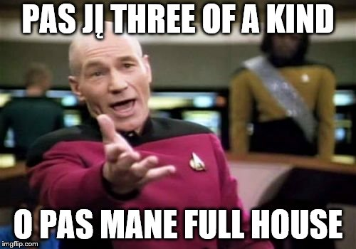 Picard Wtf Meme   PAS JĮ THREE OF A KIND O PAS MANE FULL HOUSE   image tagged in memes,picard wtf   made w/ Imgflip meme maker