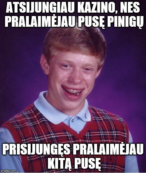 Bad Luck Brian Meme   ATSIJUNGIAU KAZINO, NES PRALAIMĖJAU PUSĘ PINIGŲ PRISIJUNGĘS PRALAIMĖJAU KITĄ PUSĘ   image tagged in memes,bad luck brian   made w/ Imgflip meme maker