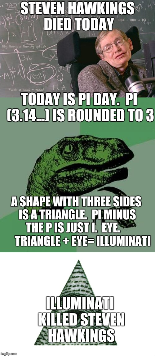 steven hawkings died today | STEVEN HAWKINGS DIED TODAY ILLUMINATI KILLED STEVEN HAWKINGS TODAY IS PI DAY.  PI (3.14...) IS ROUNDED TO 3 A SHAPE WITH THREE SIDES IS A TR | image tagged in memes,philosoraptor,steven hawkings,steven hawkings died,illuminati | made w/ Imgflip meme maker