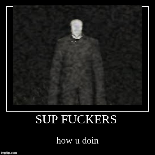 SUP F**KERS | how u doin | image tagged in funny,demotivationals | made w/ Imgflip demotivational maker