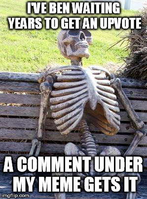 Waiting Skeleton Meme | I'VE BEN WAITING YEARS TO GET AN UPVOTE A COMMENT UNDER MY MEME GETS IT | image tagged in memes,waiting skeleton | made w/ Imgflip meme maker
