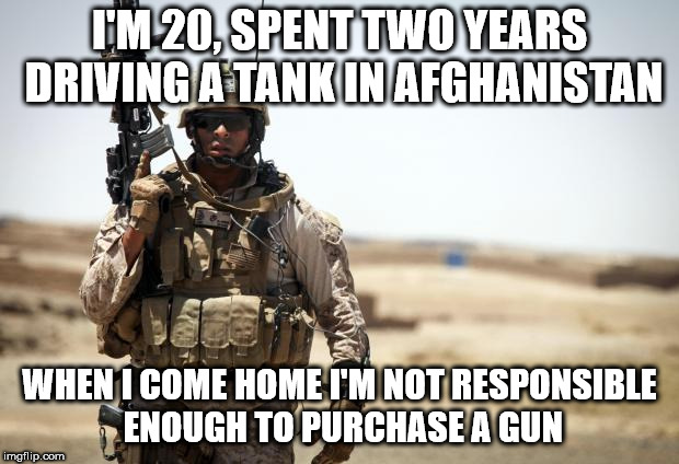 Soldier | I'M 20, SPENT TWO YEARS DRIVING A TANK IN AFGHANISTAN WHEN I COME HOME I'M NOT RESPONSIBLE ENOUGH TO PURCHASE A GUN | image tagged in soldier | made w/ Imgflip meme maker