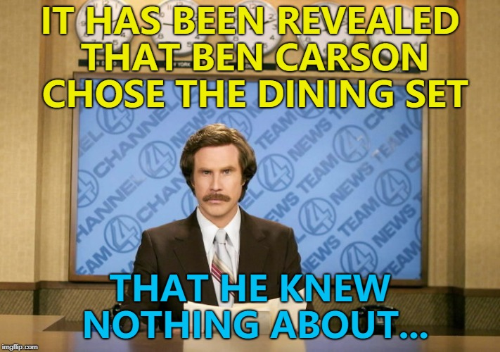 Will he be the next to go? | IT HAS BEEN REVEALED THAT BEN CARSON CHOSE THE DINING SET THAT HE KNEW NOTHING ABOUT... | image tagged in this just in,memes,ben carson,politics | made w/ Imgflip meme maker