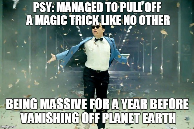 I PSY when this happens! Psy Week. |  PSY: MANAGED TO PULL OFF A MAGIC TRICK LIKE NO OTHER; BEING MASSIVE FOR A YEAR BEFORE VANISHING OFF PLANET EARTH | image tagged in psy,funny,meme,disappeared,korea,music joke | made w/ Imgflip meme maker