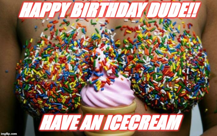 Have an icecream | HAPPY BIRTHDAY DUDE!! HAVE AN ICECREAM | image tagged in happy birthday,icecream,ice cream cone | made w/ Imgflip meme maker