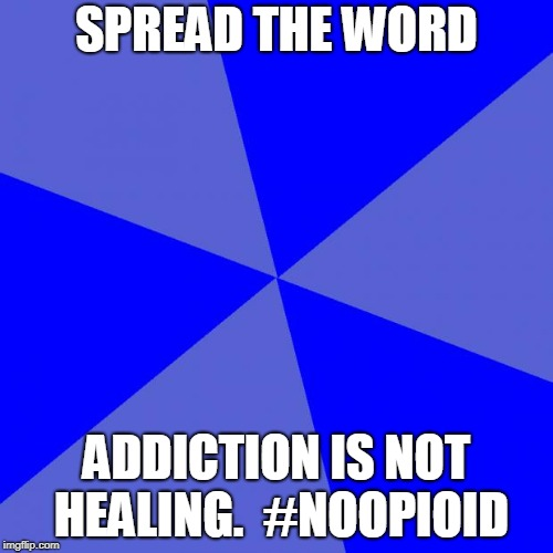 Blank Blue Background | SPREAD THE WORD ADDICTION IS NOT HEALING.  #NOOPIOID | image tagged in memes,blank blue background | made w/ Imgflip meme maker