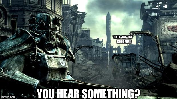 Every Fallout 3 every minute | *RATA-TAT-TAT*    BOOOMM!! YOU HEAR SOMETHING? | image tagged in warfare,fallout 3 | made w/ Imgflip meme maker