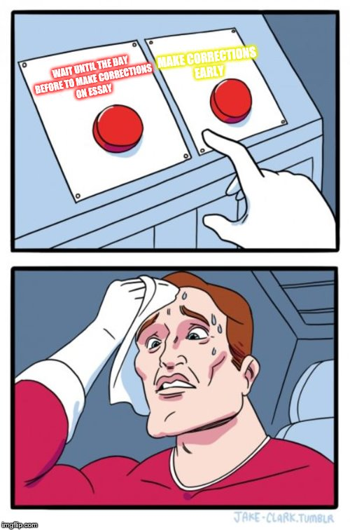 Two Buttons Meme | WAIT UNTIL THE DAY BEFORE TO MAKE CORRECTIONS ON ESSAY MAKE CORRECTIONS EARLY | image tagged in memes,two buttons | made w/ Imgflip meme maker