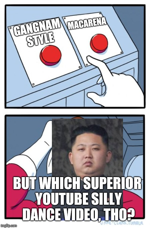 Two Buttons Meme | GANGNAM STYLE MACARENA BUT WHICH SUPERIOR YOUTUBE SILLY DANCE VIDEO, THO? | image tagged in memes,two buttons | made w/ Imgflip meme maker