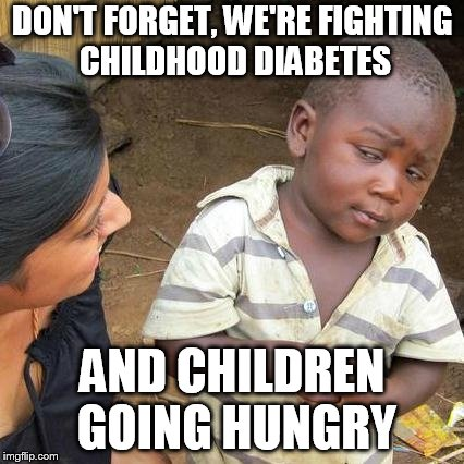Third World Skeptical Kid Meme | DON'T FORGET, WE'RE FIGHTING CHILDHOOD DIABETES AND CHILDREN GOING HUNGRY | image tagged in memes,third world skeptical kid | made w/ Imgflip meme maker