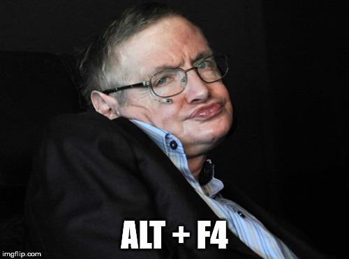stephen hawking duck face | ALT + F4 | image tagged in stephen hawking duck face | made w/ Imgflip meme maker