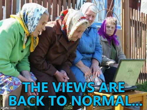Yep... 26 views and 1 upvote heading my way... :) | THE VIEWS ARE BACK TO NORMAL... | image tagged in memes,babushkas on facebook,imgflip | made w/ Imgflip meme maker