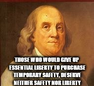 THOSE WHO WOULD GIVE UP ESSENTIAL LIBERTY TO PURCHASE TEMPORARY SAFETY, DESERVE NEITHER SAFETY NOR LIBERTY | image tagged in benji boi | made w/ Imgflip meme maker