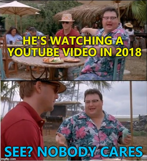Why waste your time telling us? | HE'S WATCHING A YOUTUBE VIDEO IN 2018 SEE? NOBODY CARES | image tagged in memes,see nobody cares,youtube | made w/ Imgflip meme maker