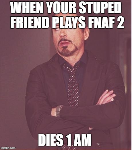 Face You Make Robert Downey Jr Meme | WHEN YOUR STUPED FRIEND PLAYS FNAF 2 DIES 1 AM | image tagged in memes,face you make robert downey jr | made w/ Imgflip meme maker